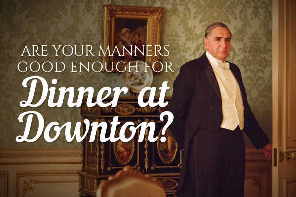Are Your Manners Good Enough for Dinner at Downton?